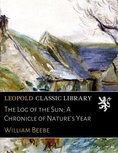 The Log of the Sun; A Chronicle of Nature's Year