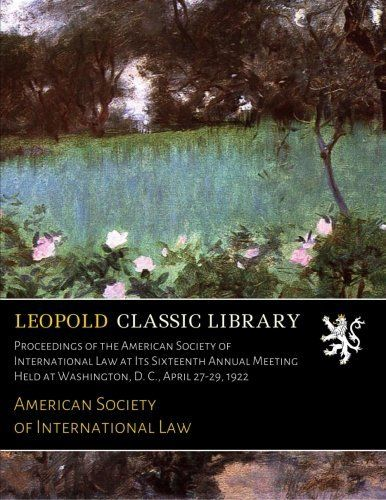 Proceedings of the American Society of International Law at Its Sixteenth Annual Meeting Held at Washington, D. C., April 27-29, 1922