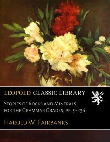 Stories of Rocks and Minerals for the Grammar Grades; pp. 9-236