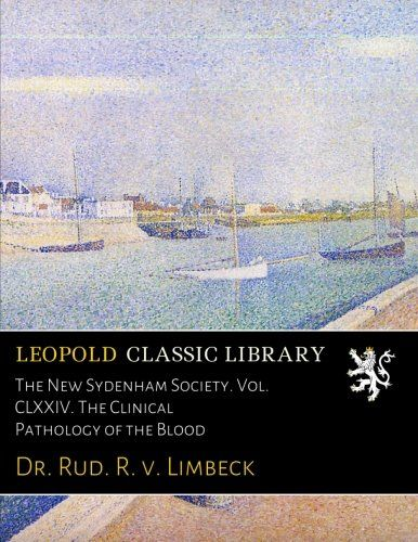 The New Sydenham Society. Vol. CLXXIV. The Clinical Pathology of the Blood