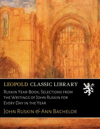 Ruskin Year-Book; Selections from the Writings of John Ruskin for Every Day in the Year
