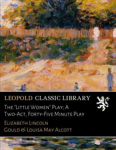 "The ""Little Women"" Play; A Two-Act, Forty-Five Minute Play"
