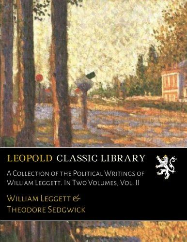 A Collection of the Political Writings of William Leggett. In Two Volumes, Vol. II