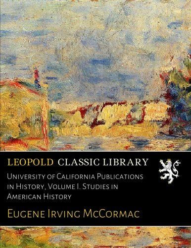 University of California Publications in History, Volume I. Studies in American History