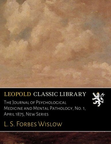 The Journal of Psychological Medicine and Mental Pathology, No. 1, April 1875, New Series