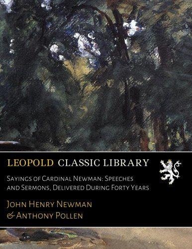 Sayings of Cardinal Newman: Speeches and Sermons, Delivered During Forty Years