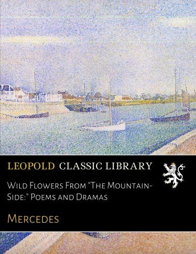 Wild Flowers From The Mountain-Side: Poems and Dramas