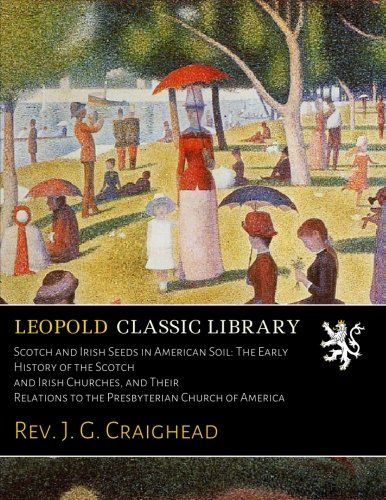 Scotch and Irish Seeds in American Soil: The Early History of the Scotch and Irish Churches, and Their Relations to the Presbyterian Church of America