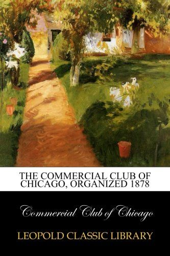 The Commercial club of Chicago, organized 1878